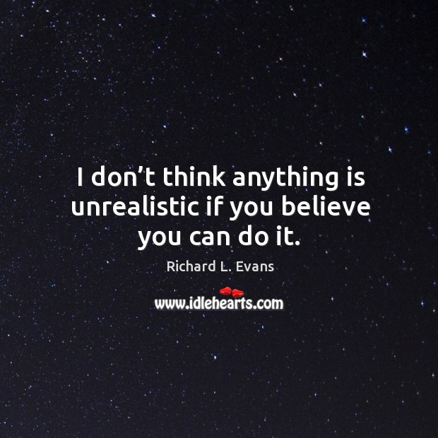 I don't think anything is unrealistic if you believe you can do it. Richard L. Evans Picture Quote