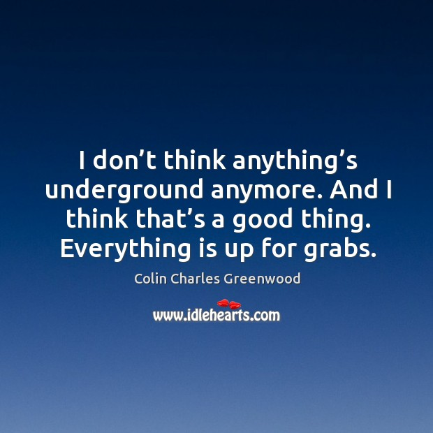 I don't think anything's underground anymore. And I think that's a good thing. Colin Charles Greenwood Picture Quote