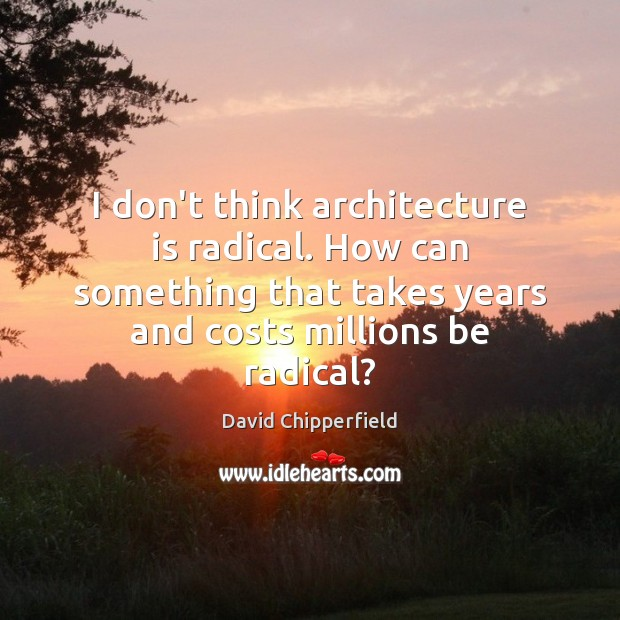 I don't think architecture is radical. How can something that takes years Architecture Quotes Image