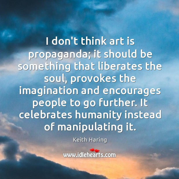 I don't think art is propaganda; it should be something that liberates Image