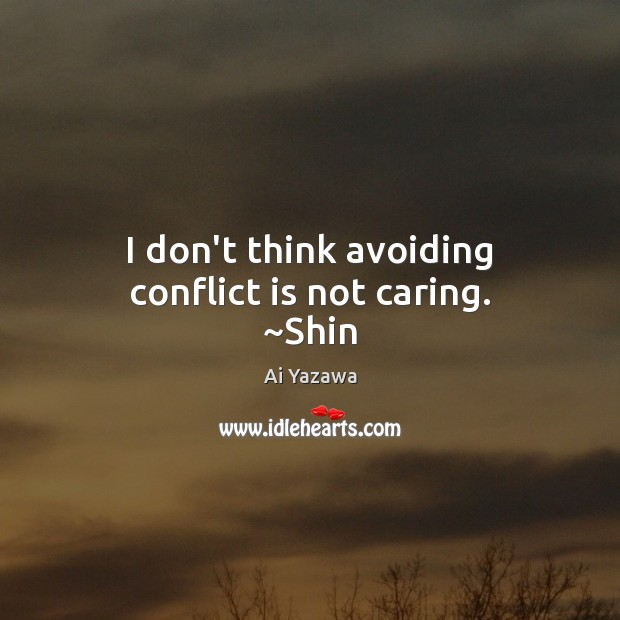 I don't think avoiding conflict is not caring. ~Shin Ai Yazawa Picture Quote