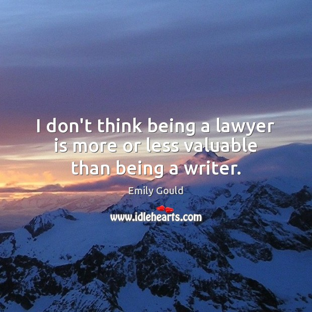 I don't think being a lawyer is more or less valuable than being a writer. Emily Gould Picture Quote