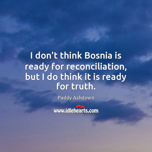 I don't think Bosnia is ready for reconciliation, but I do think it is ready for truth. Paddy Ashdown Picture Quote