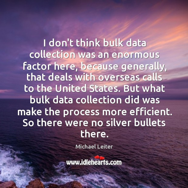 I don't think bulk data collection was an enormous factor here, because Image