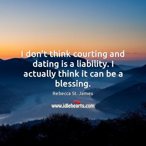 I don't think courting and dating is a liability. I actually think it can be a blessing. Dating Quotes Image