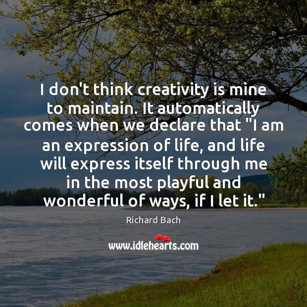 I don't think creativity is mine to maintain. It automatically comes when Richard Bach Picture Quote
