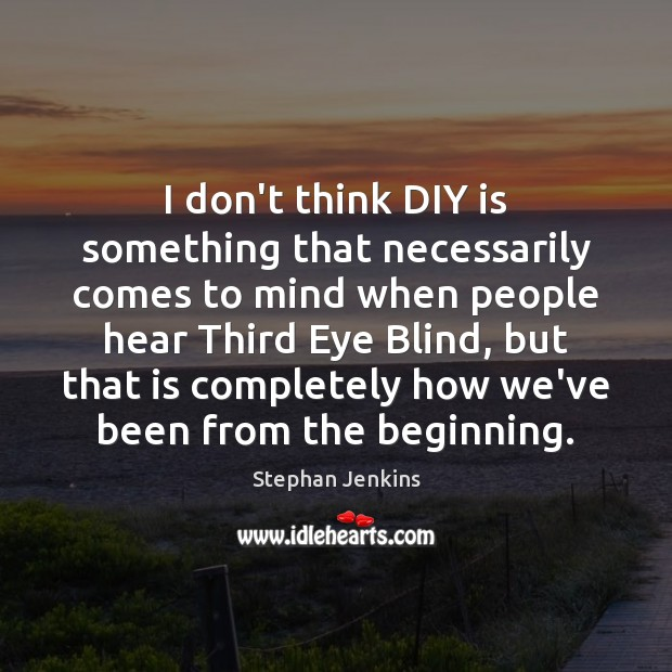 I don't think DIY is something that necessarily comes to mind when Stephan Jenkins Picture Quote