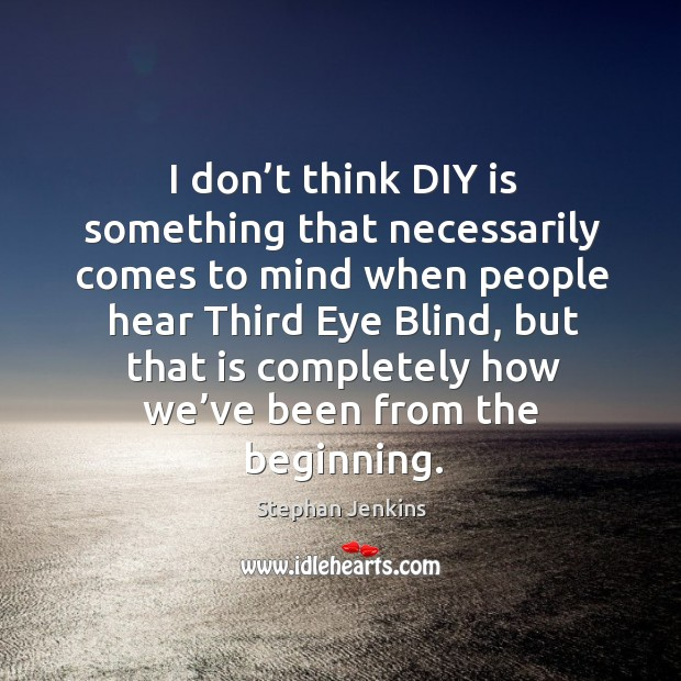 I don't think diy is something that necessarily comes to mind when people hear third eye blind Stephan Jenkins Picture Quote