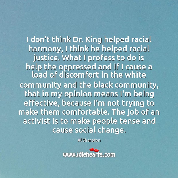 Image, I don't think Dr. King helped racial harmony, I think he helped