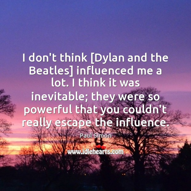 I don't think [Dylan and the Beatles] influenced me a lot. I Paul Simon Picture Quote