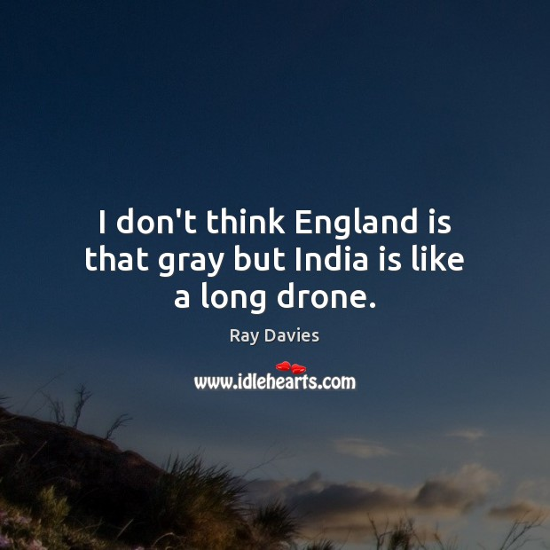 I don't think England is that gray but India is like a long drone. Image