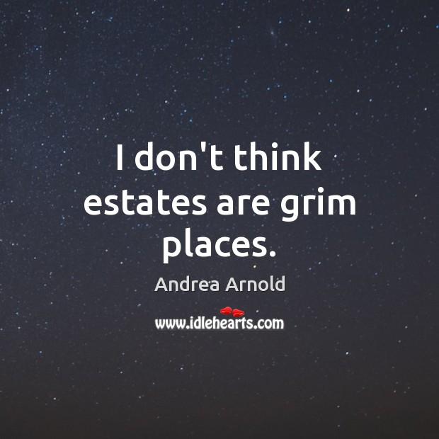 Image, I don't think estates are grim places.