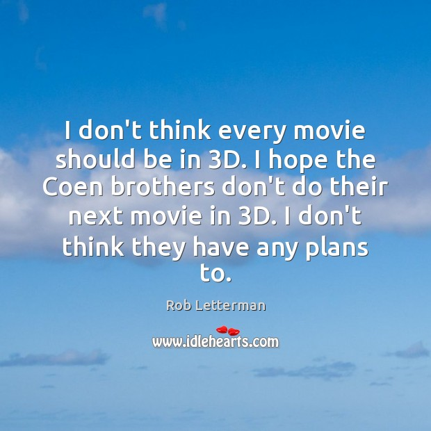 I don't think every movie should be in 3D. I hope the Image