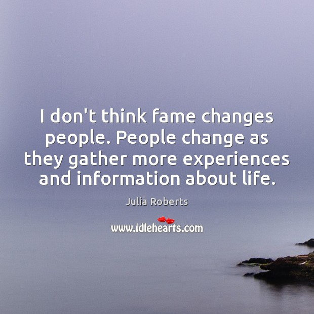 I don't think fame changes people. People change as they gather more Julia Roberts Picture Quote