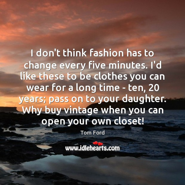 I don't think fashion has to change every five minutes. I'd like Image