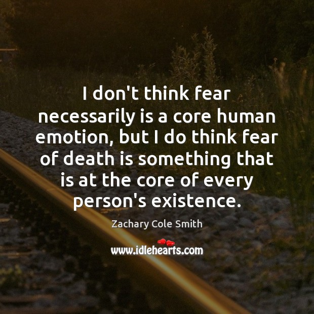 I don't think fear necessarily is a core human emotion, but I Death Quotes Image