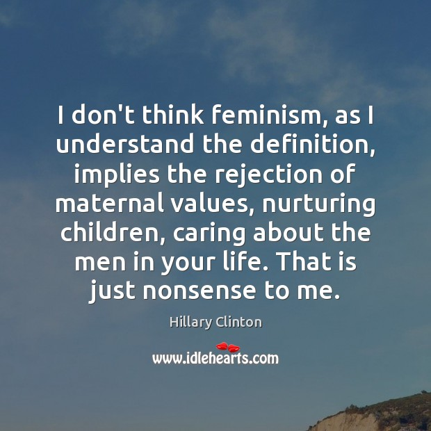I don't think feminism, as I understand the definition, implies the rejection Care Quotes Image