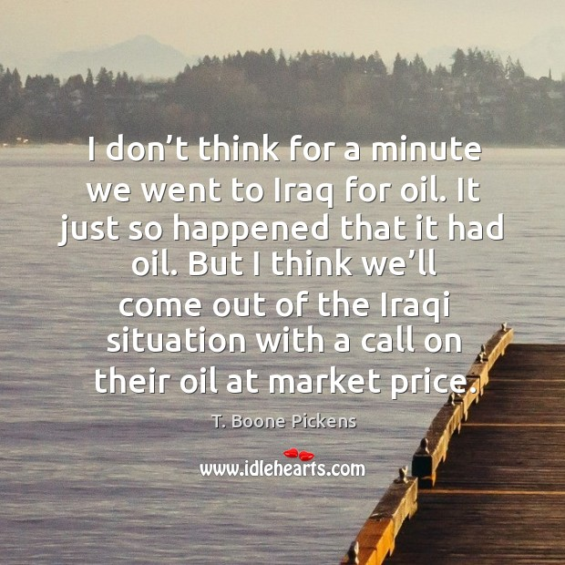 I don't think for a minute we went to iraq for oil. It just so happened that it had oil. Image