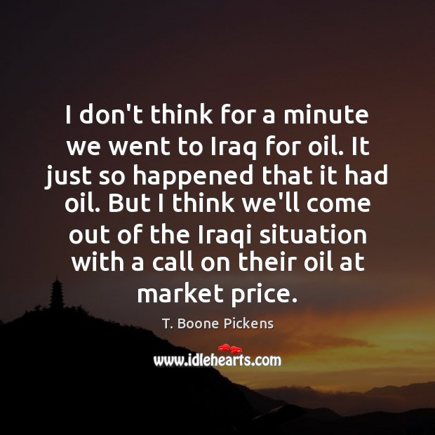 I don't think for a minute we went to Iraq for oil. T. Boone Pickens Picture Quote
