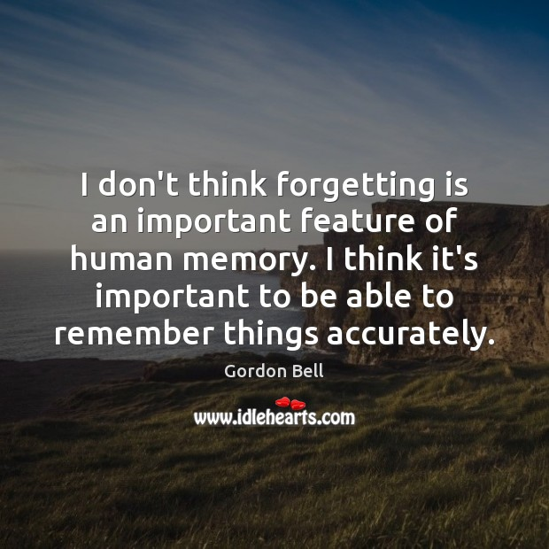 I don't think forgetting is an important feature of human memory. I Image