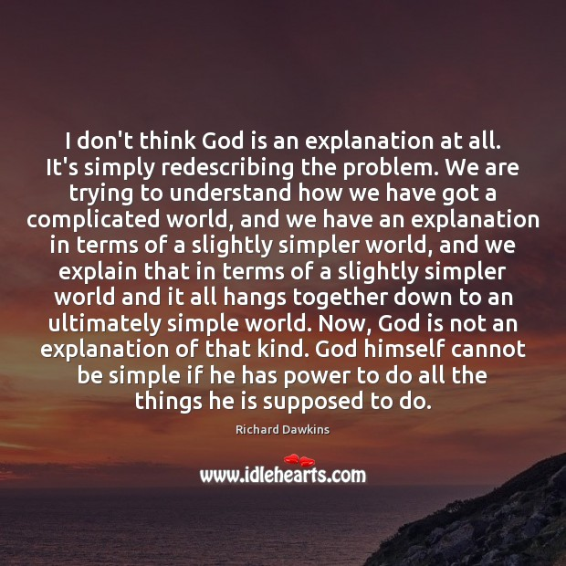 I don't think God is an explanation at all. It's simply redescribing Richard Dawkins Picture Quote