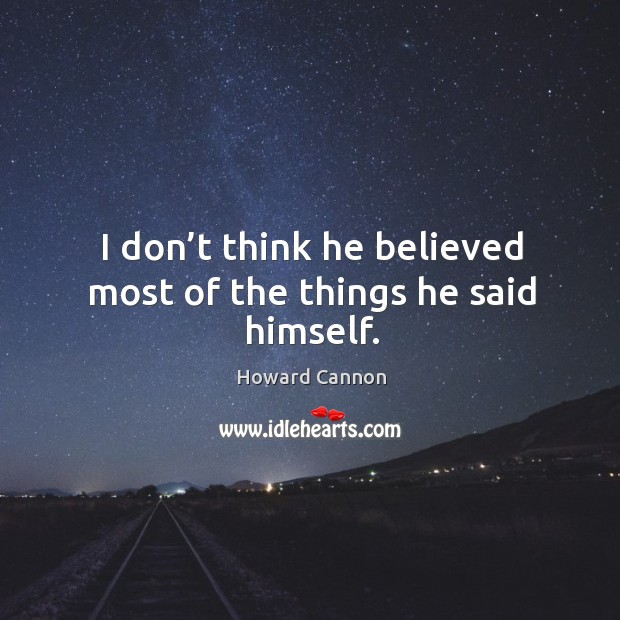I don't think he believed most of the things he said himself. Image