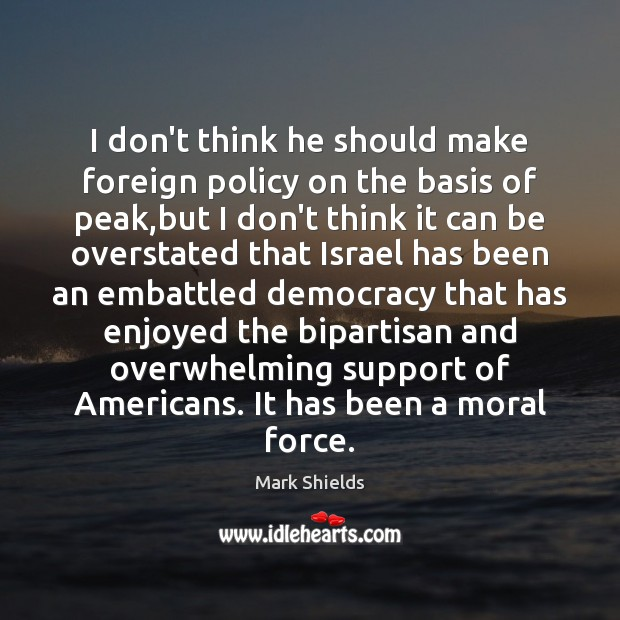 I don't think he should make foreign policy on the basis of Mark Shields Picture Quote