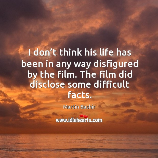 I don't think his life has been in any way disfigured by the film. The film did disclose some difficult facts. Image