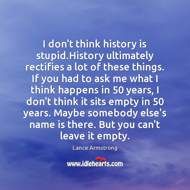 I don't think history is stupid.History ultimately rectifies a lot of Lance Armstrong Picture Quote