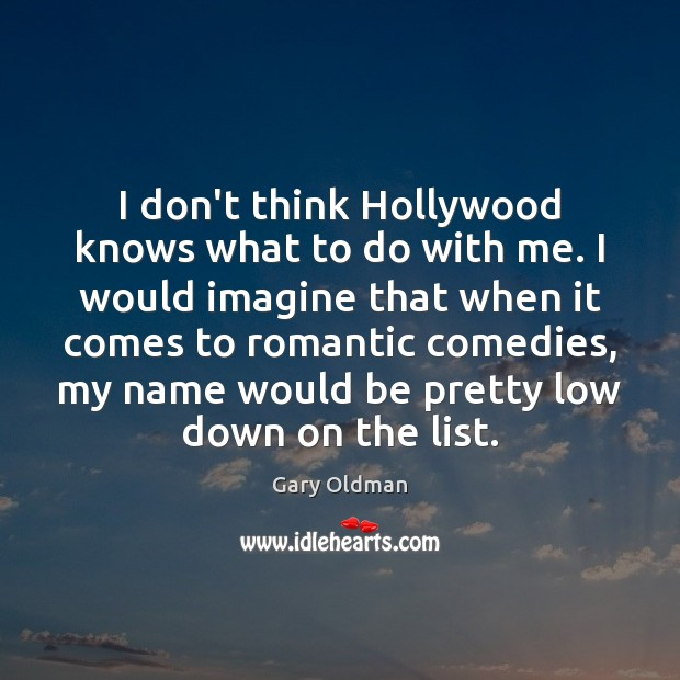 I don't think Hollywood knows what to do with me. I would Gary Oldman Picture Quote