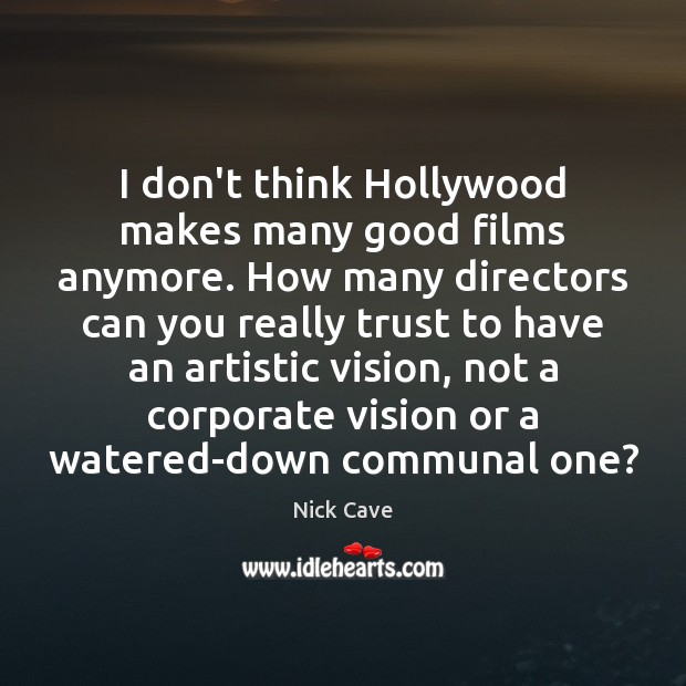 Image, I don't think Hollywood makes many good films anymore. How many directors