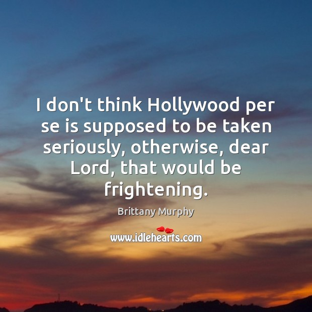 Image, I don't think Hollywood per se is supposed to be taken seriously,