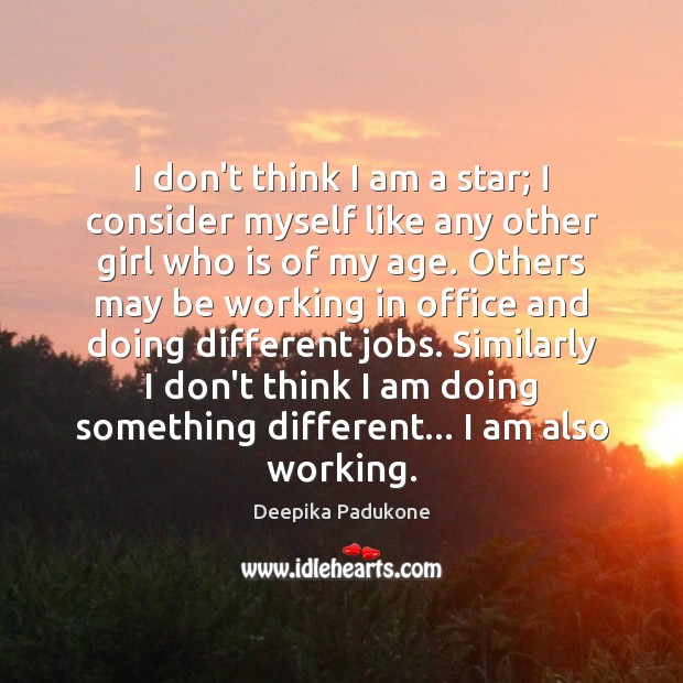 I don't think I am a star; I consider myself like any Deepika Padukone Picture Quote
