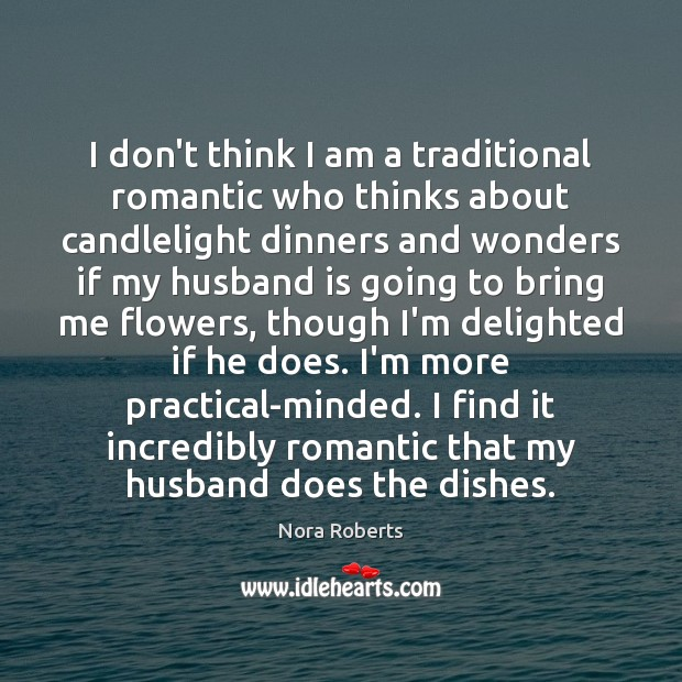 I don't think I am a traditional romantic who thinks about candlelight Nora Roberts Picture Quote