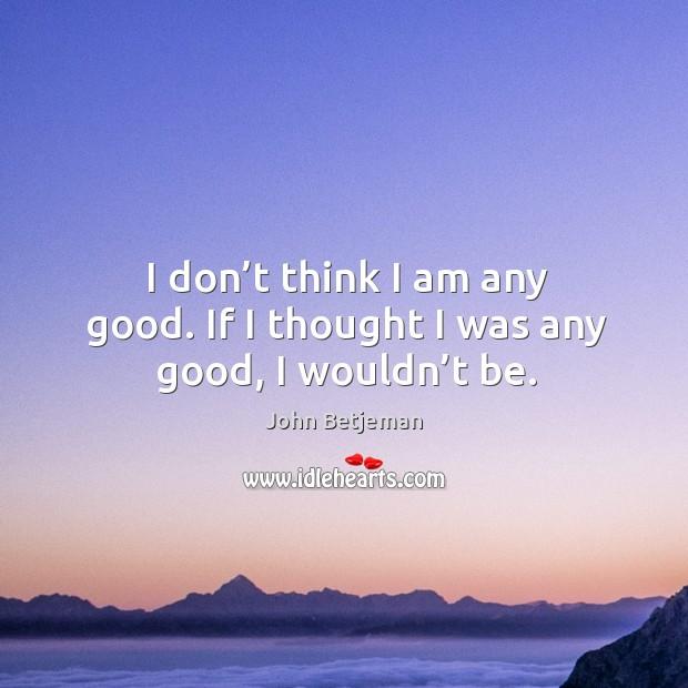 I don't think I am any good. If I thought I was any good, I wouldn't be. Image