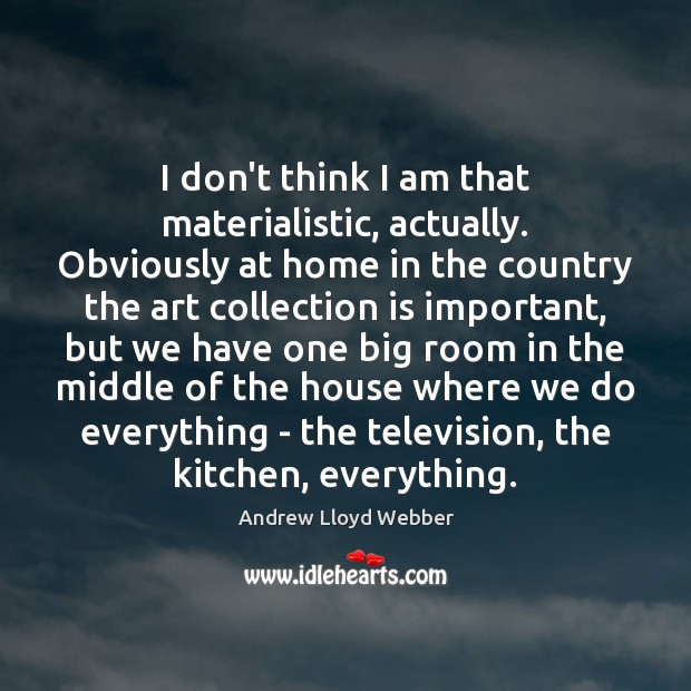 I don't think I am that materialistic, actually. Obviously at home in Andrew Lloyd Webber Picture Quote