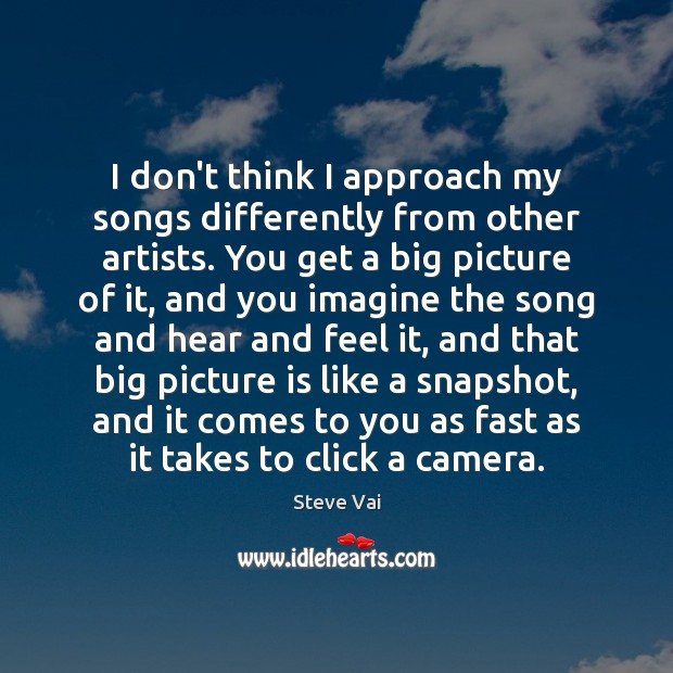 I don't think I approach my songs differently from other artists. You Image