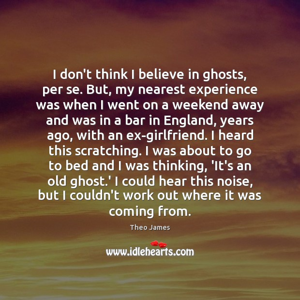 Image, I don't think I believe in ghosts, per se. But, my nearest
