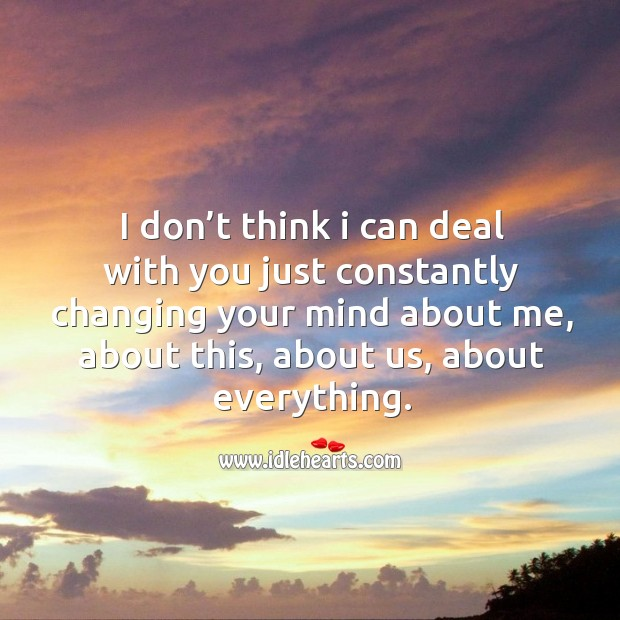I don't think I can deal with you just constantly changing your mind about me, about this, about us, about everything. Image