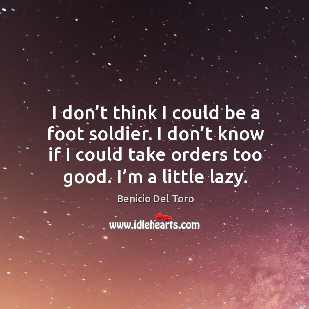 I don't think I could be a foot soldier. I don't know if I could take orders too good. I'm a little lazy. Benicio Del Toro Picture Quote