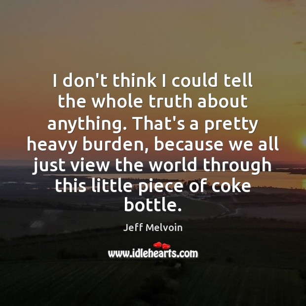I don't think I could tell the whole truth about anything. That's Image