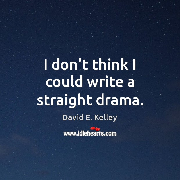 I don't think I could write a straight drama. Image