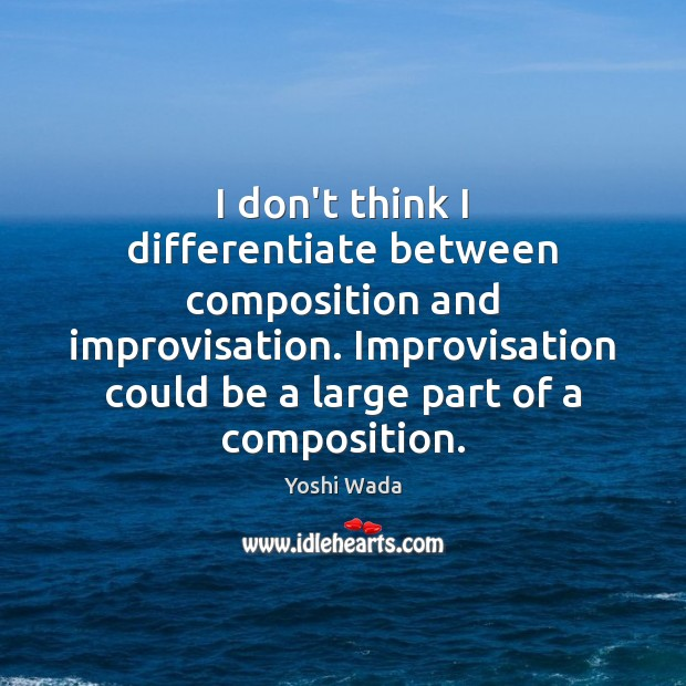Image, I don't think I differentiate between composition and improvisation. Improvisation could be