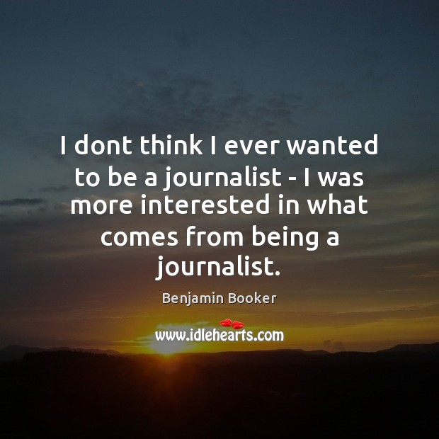 I dont think I ever wanted to be a journalist – I Image