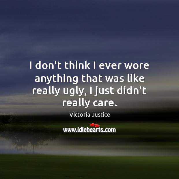 I don't think I ever wore anything that was like really ugly, I just didn't really care. Victoria Justice Picture Quote