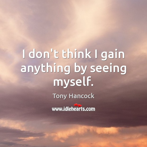 I don't think I gain anything by seeing myself. Image