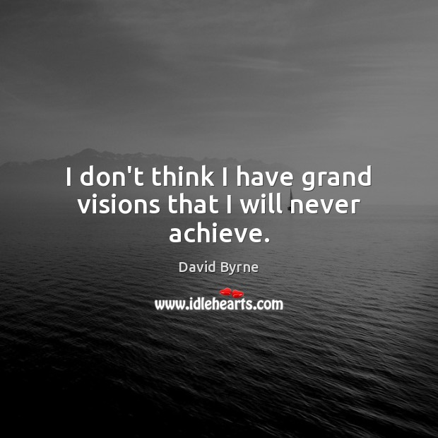 I don't think I have grand visions that I will never achieve. David Byrne Picture Quote