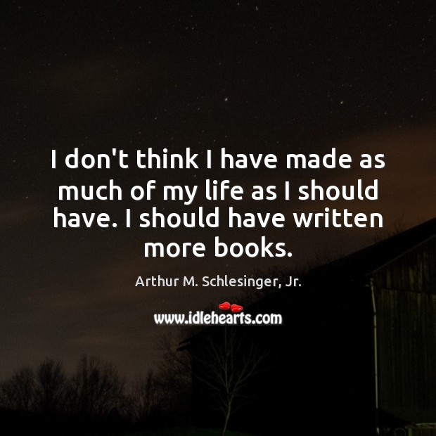 I don't think I have made as much of my life as Arthur M. Schlesinger, Jr. Picture Quote