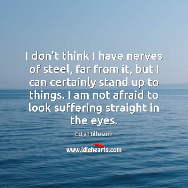 I don't think I have nerves of steel, far from it, but Etty Hillesum Picture Quote