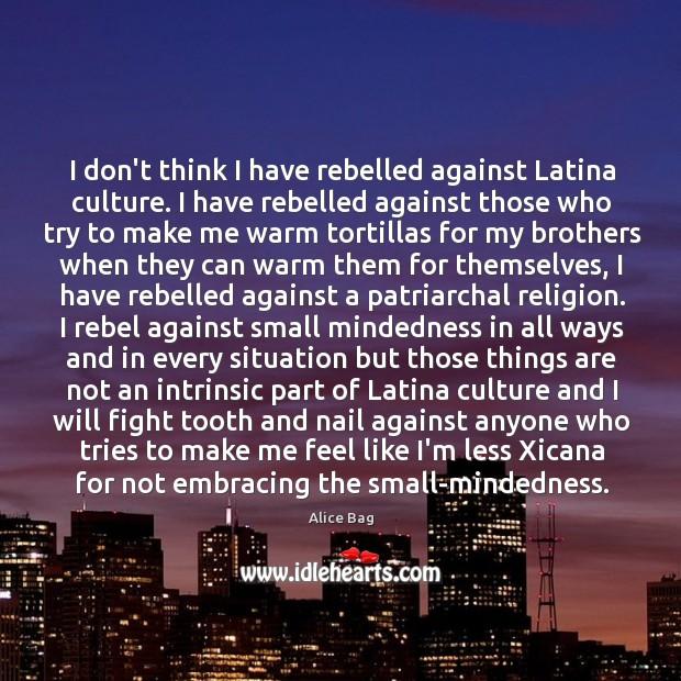 Image, I don't think I have rebelled against Latina culture. I have rebelled